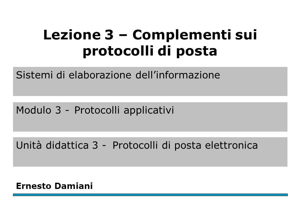Sistemi di elaborazione dell'informazione Modulo 3 -Protocolli applicativi Unità didattica 3 -Protocolli di posta elettronica Ernesto Damiani Lezione 3 – Complementi sui protocolli di posta
