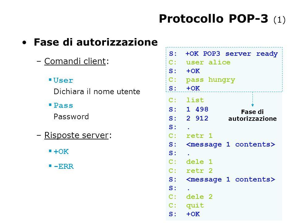 Protocollo POP-3 (1) Fase di autorizzazione – Comandi client:  User Dichiara il nome utente  Pass Password – Risposte server:  +OK  -ERR S: +OK POP3 server ready C: user alice S: +OK C: pass hungry S: +OK C: list S: 1 498 S: 2 912 S:.