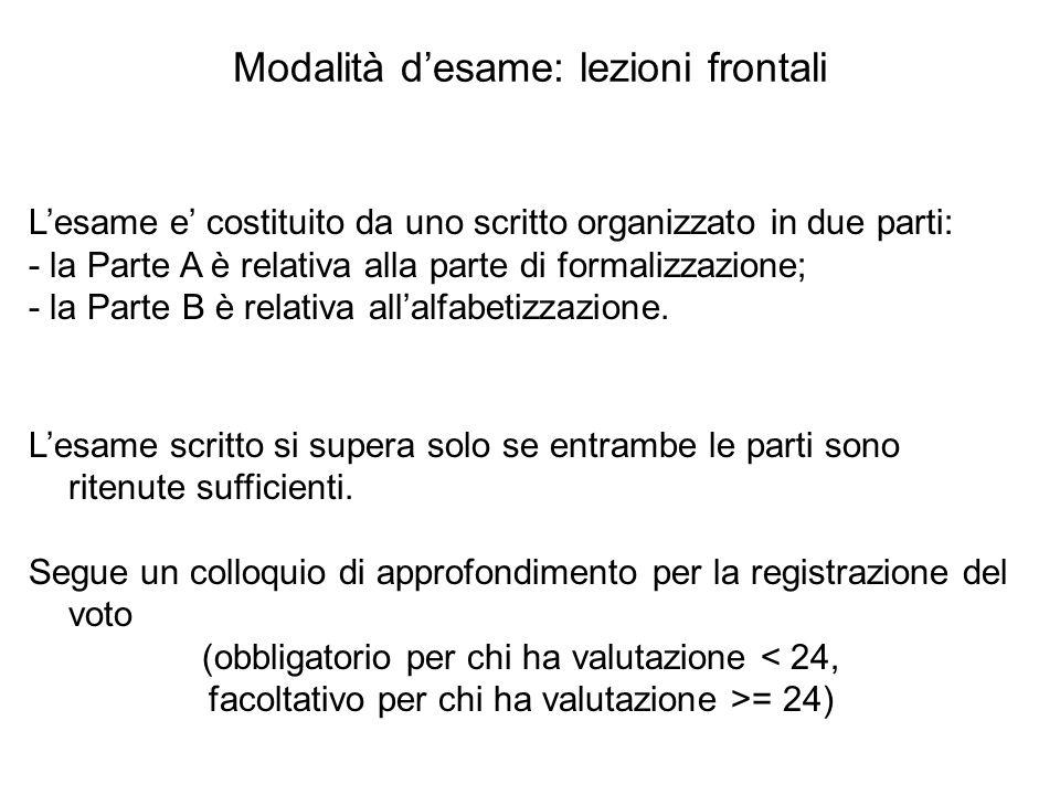 Modalità d'esame: lezioni frontali L'esame e' costituito da uno scritto organizzato in due parti: - la Parte A è relativa alla parte di formalizzazion