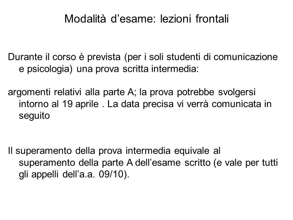 Modalità d'esame: lezioni frontali Durante il corso è prevista (per i soli studenti di comunicazione e psicologia) una prova scritta intermedia: argom