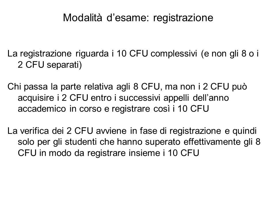 Modalità d'esame: registrazione La registrazione riguarda i 10 CFU complessivi (e non gli 8 o i 2 CFU separati) Chi passa la parte relativa agli 8 CFU
