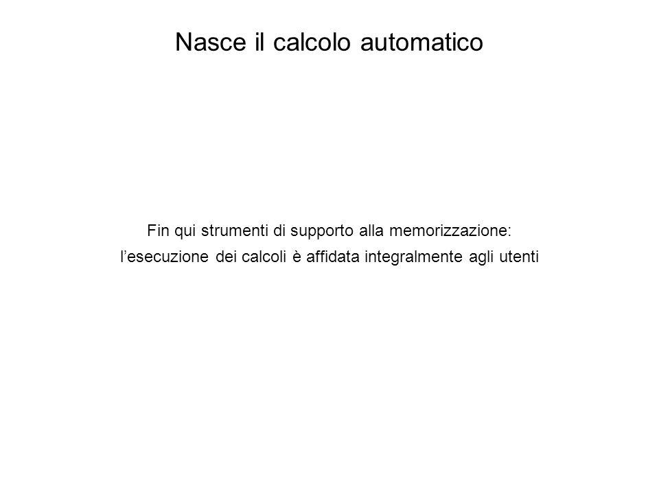 Nasce il calcolo automatico Fin qui strumenti di supporto alla memorizzazione: l'esecuzione dei calcoli è affidata integralmente agli utenti