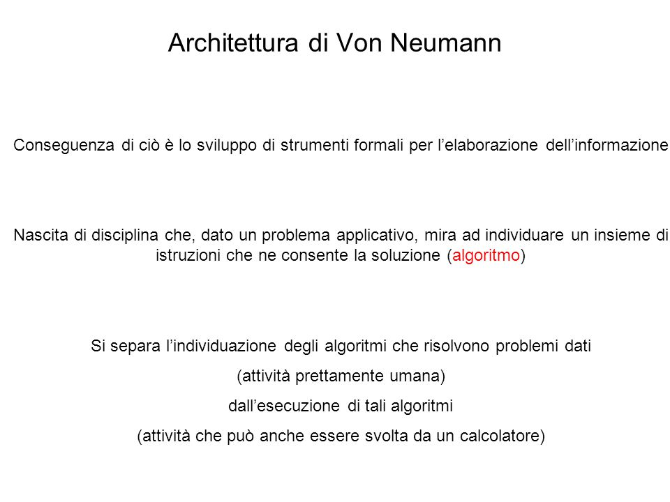 Architettura di Von Neumann Conseguenza di ciò è lo sviluppo di strumenti formali per l'elaborazione dell'informazione Nascita di disciplina che, dato