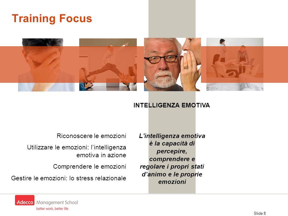 Slide 8 Training Focus Riconoscere le emozioni Utilizzare le emozioni: l'intelligenza emotiva in azione Comprendere le emozioni Gestire le emozioni: l