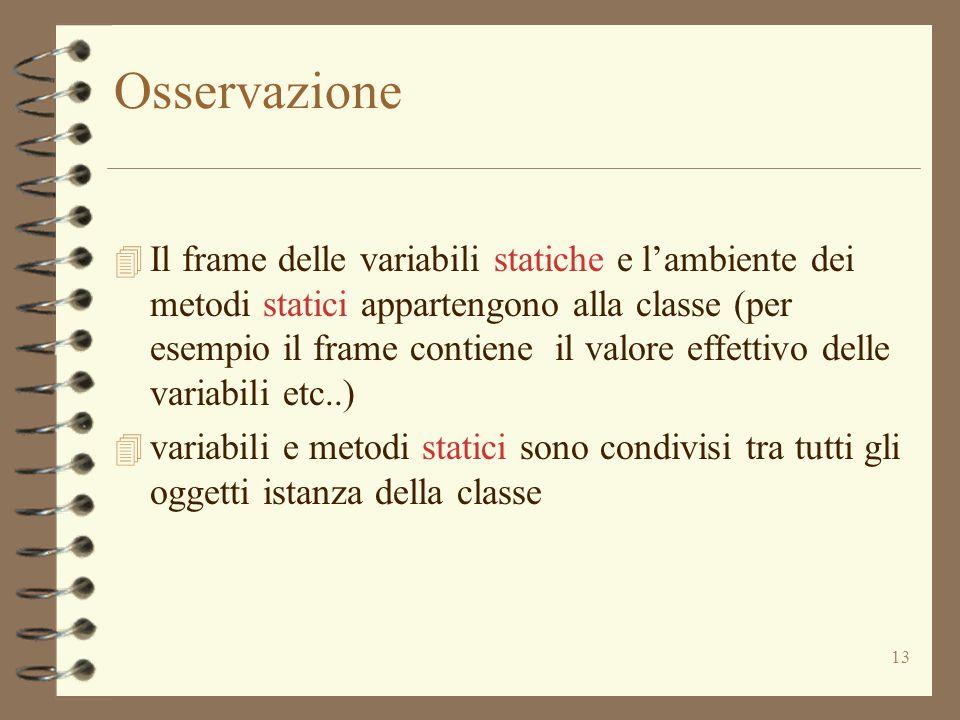 13 Osservazione 4 Il frame delle variabili statiche e l'ambiente dei metodi statici appartengono alla classe (per esempio il frame contiene il valore effettivo delle variabili etc..) 4 variabili e metodi statici sono condivisi tra tutti gli oggetti istanza della classe