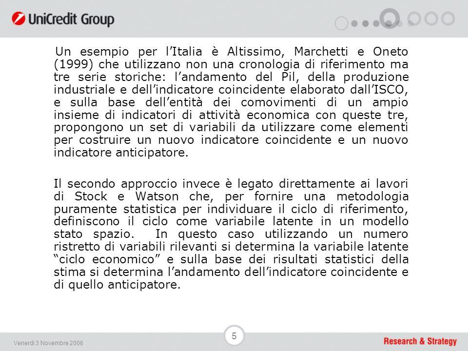 5 Venerdì 3 Novembre 2006 Un esempio per l'Italia è Altissimo, Marchetti e Oneto (1999) che utilizzano non una cronologia di riferimento ma tre serie storiche: l'andamento del Pil, della produzione industriale e dell'indicatore coincidente elaborato dall'ISCO, e sulla base dell'entità dei comovimenti di un ampio insieme di indicatori di attività economica con queste tre, propongono un set di variabili da utilizzare come elementi per costruire un nuovo indicatore coincidente e un nuovo indicatore anticipatore.