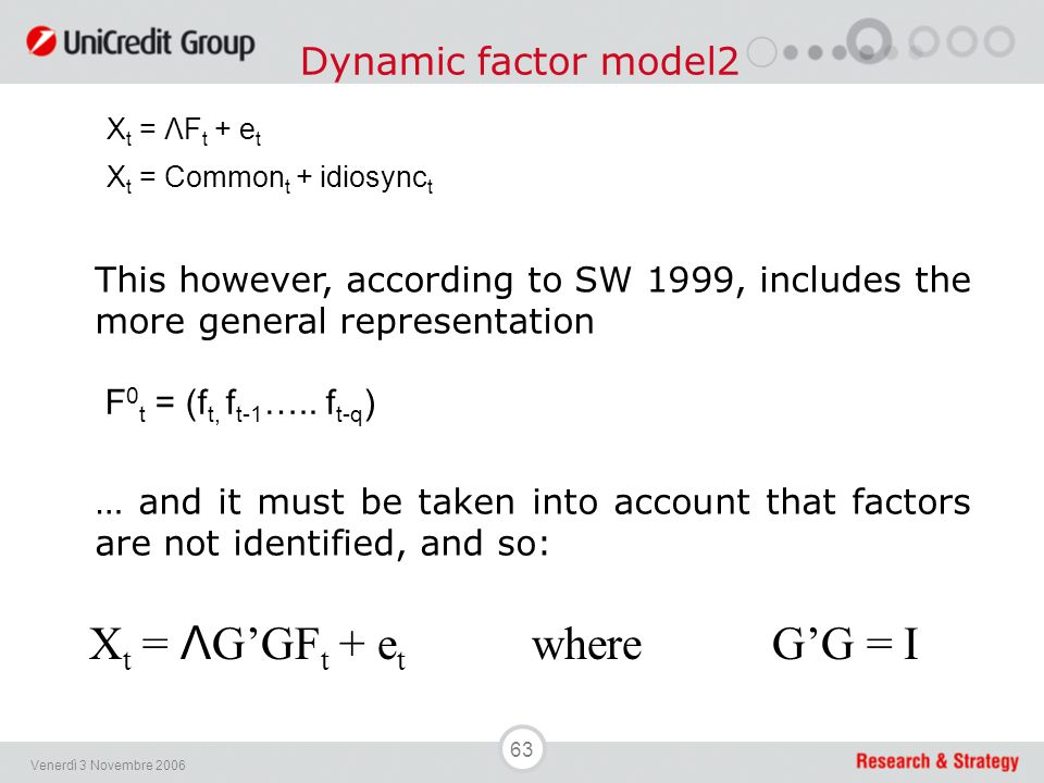 63 Venerdì 3 Novembre 2006 Dynamic factor model2 X t = ΛF t + e t X t = Common t + idiosync t This however, according to SW 1999, includes the more ge