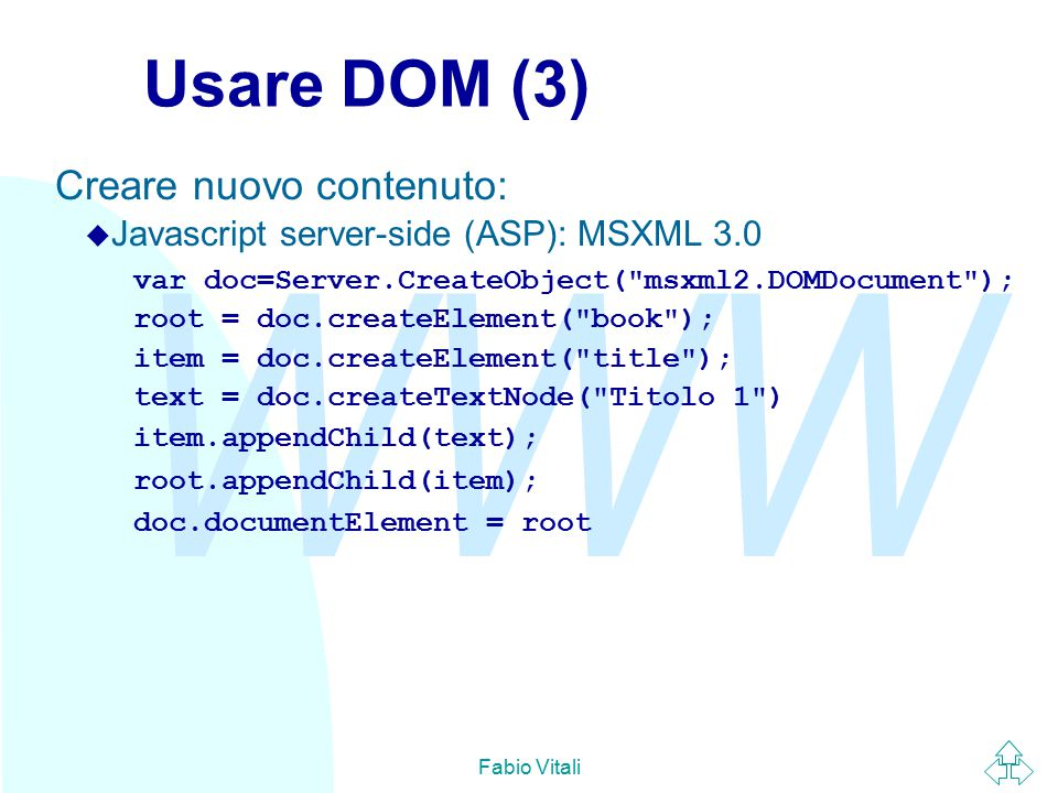 WWW Fabio Vitali Usare DOM (3) Creare nuovo contenuto:  Javascript server-side (ASP): MSXML 3.0 var doc=Server.CreateObject( msxml2.DOMDocument ); root = doc.createElement( book ); item = doc.createElement( title ); text = doc.createTextNode( Titolo 1 ) item.appendChild(text); root.appendChild(item); doc.documentElement = root