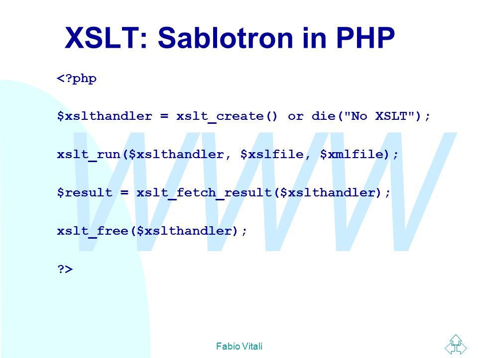 WWW Fabio Vitali XSLT: Sablotron in PHP < php $xslthandler = xslt_create() or die( No XSLT ); xslt_run($xslthandler, $xslfile, $xmlfile); $result = xslt_fetch_result($xslthandler); xslt_free($xslthandler); >