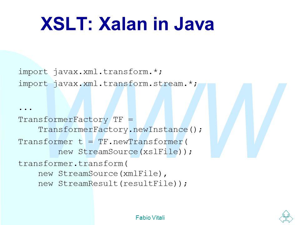 WWW Fabio Vitali XSLT: Xalan in Java import javax.xml.transform.*; import javax.xml.transform.stream.*;... TransformerFactory TF = TransformerFactory.