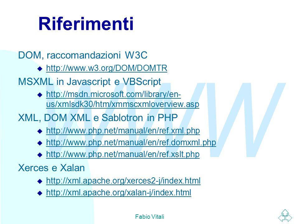 WWW Fabio Vitali Riferimenti DOM, raccomandazioni W3C u http://www.w3.org/DOM/DOMTR http://www.w3.org/DOM/DOMTR MSXML in Javascript e VBScript u http://msdn.microsoft.com/library/en- us/xmlsdk30/htm/xmmscxmloverview.asp http://msdn.microsoft.com/library/en- us/xmlsdk30/htm/xmmscxmloverview.asp XML, DOM XML e Sablotron in PHP u http://www.php.net/manual/en/ref.xml.php http://www.php.net/manual/en/ref.xml.php u http://www.php.net/manual/en/ref.domxml.php http://www.php.net/manual/en/ref.domxml.php u http://www.php.net/manual/en/ref.xslt.php http://www.php.net/manual/en/ref.xslt.php Xerces e Xalan u http://xml.apache.org/xerces2-j/index.html http://xml.apache.org/xerces2-j/index.html u http://xml.apache.org/xalan-j/index.html http://xml.apache.org/xalan-j/index.html
