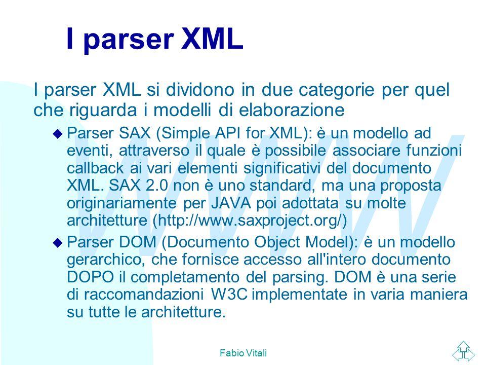 WWW Fabio Vitali I parser XML I parser XML si dividono in due categorie per quel che riguarda i modelli di elaborazione u Parser SAX (Simple API for XML): è un modello ad eventi, attraverso il quale è possibile associare funzioni callback ai vari elementi significativi del documento XML.