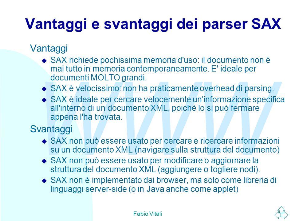 WWW Fabio Vitali Vantaggi e svantaggi dei parser SAX Vantaggi u SAX richiede pochissima memoria d uso: il documento non è mai tutto in memoria contemporaneamente.