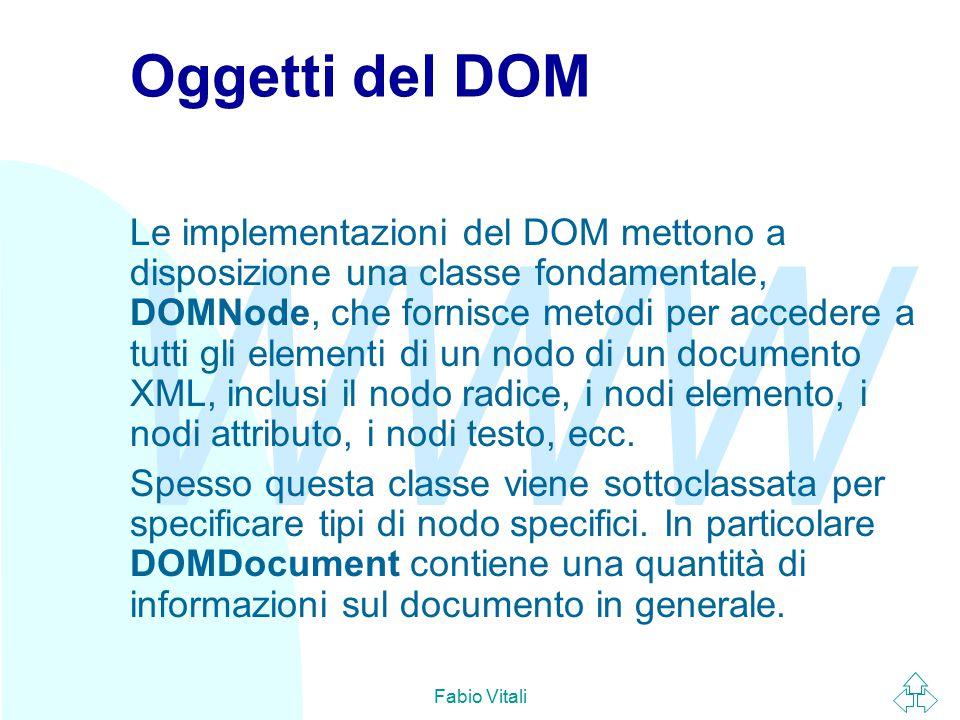 WWW Fabio Vitali Usare DOM (1) Creare un oggetto documento e parsare un file XML: u Javascript server-side (ASP): MSXML 3.0 var myDoc=Server.CreateObject( msxml2.DOMDocument ); myDoc.load(xmlFile); u Javascript client-side (IE): MSXML 3.0 var myDoc = new ActiveXObject( Msxml2.DOMDocument ); myDoc.load(xmlFile) u Java (Xerces) DOMParser parser = new DOMParser(); parser.parse(xmlFile); Document myDoc = parser.getDocument();  PHP $myDoc = xmldocfile($xmlFile);