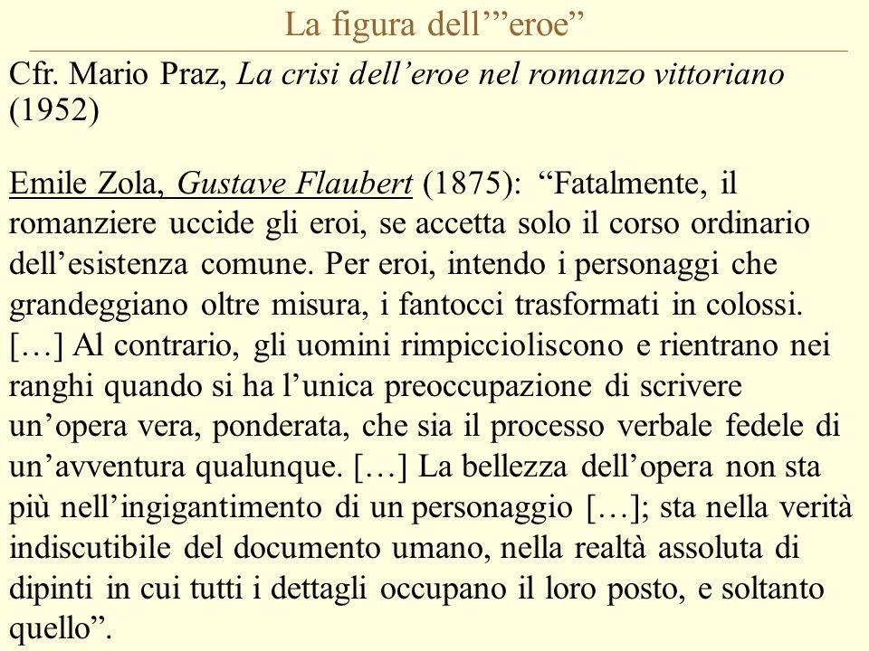"""La figura dell'""""eroe"""" Cfr. Mario Praz, La crisi dell'eroe nel romanzo vittoriano (1952) Emile Zola, Gustave Flaubert (1875): """"Fatalmente, il romanzier"""