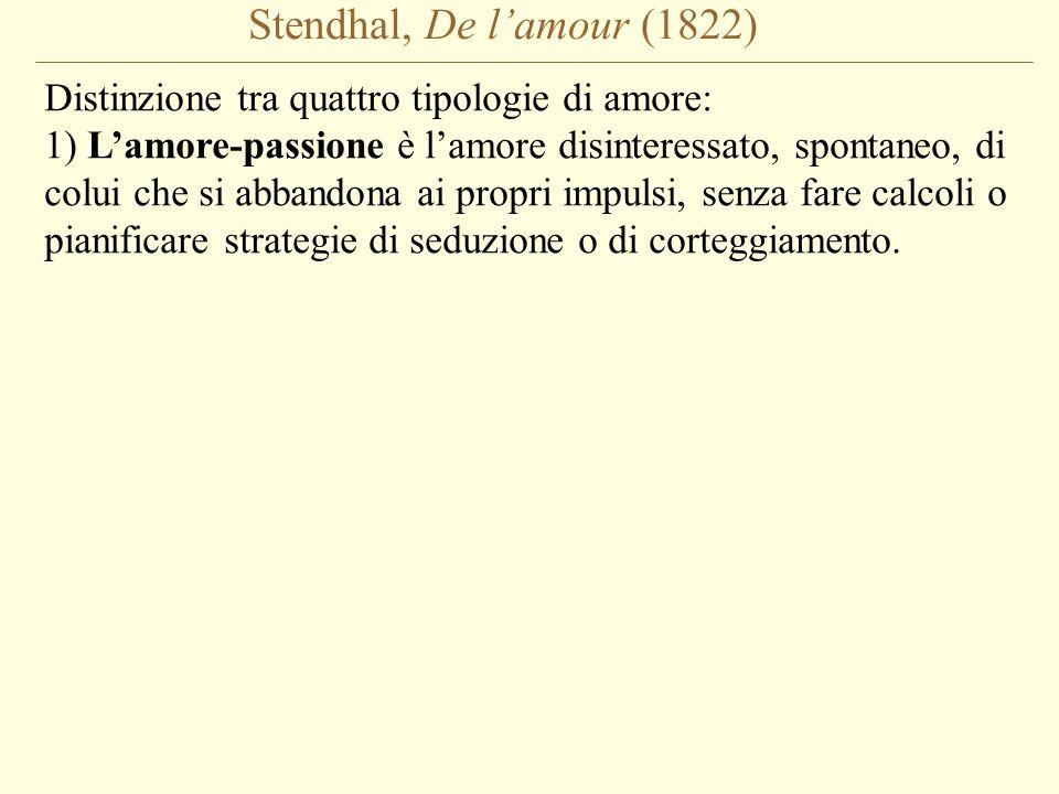 Stendhal, De l'amour (1822) Distinzione tra quattro tipologie di amore: 1) L'amore-passione è l'amore disinteressato, spontaneo, di colui che si abban