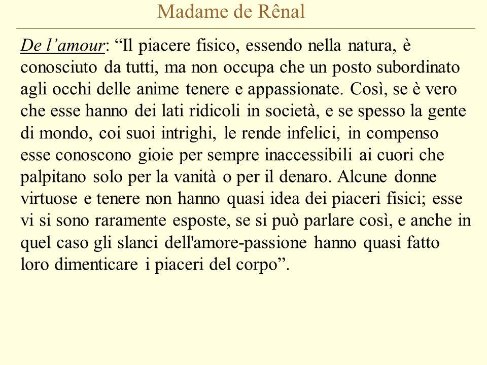 """Madame de Rênal De l'amour: """"Il piacere fisico, essendo nella natura, è conosciuto da tutti, ma non occupa che un posto subordinato agli occhi delle a"""