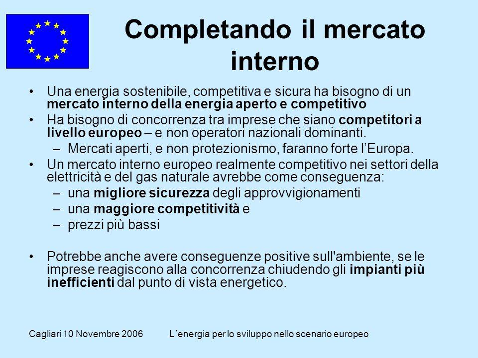 Cagliari 10 Novembre 2006L´energia per lo sviluppo nello scenario europeo Completando il mercato interno Una energia sostenibile, competitiva e sicura ha bisogno di un mercato interno della energia aperto e competitivo Ha bisogno di concorrenza tra imprese che siano competitori a livello europeo – e non operatori nazionali dominanti.