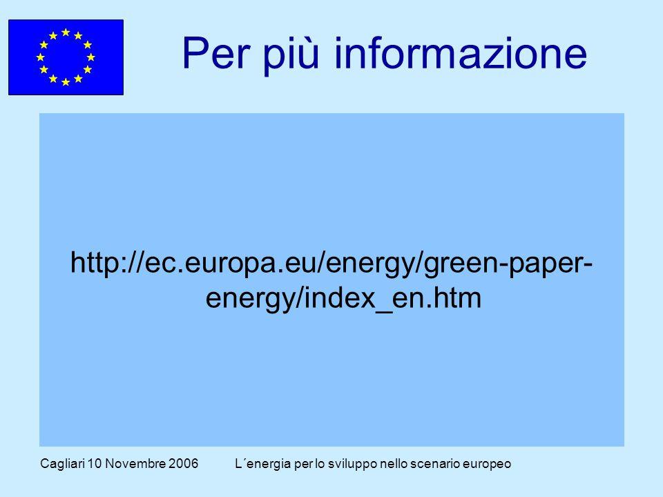 Cagliari 10 Novembre 2006L´energia per lo sviluppo nello scenario europeo Per più informazione http://ec.europa.eu/energy/green-paper- energy/index_en.htm
