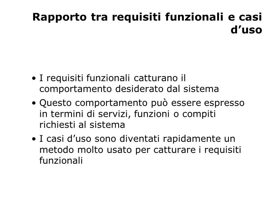 Rapporto tra requisiti funzionali e casi d'uso I requisiti funzionali catturano il comportamento desiderato dal sistema Questo comportamento può esser