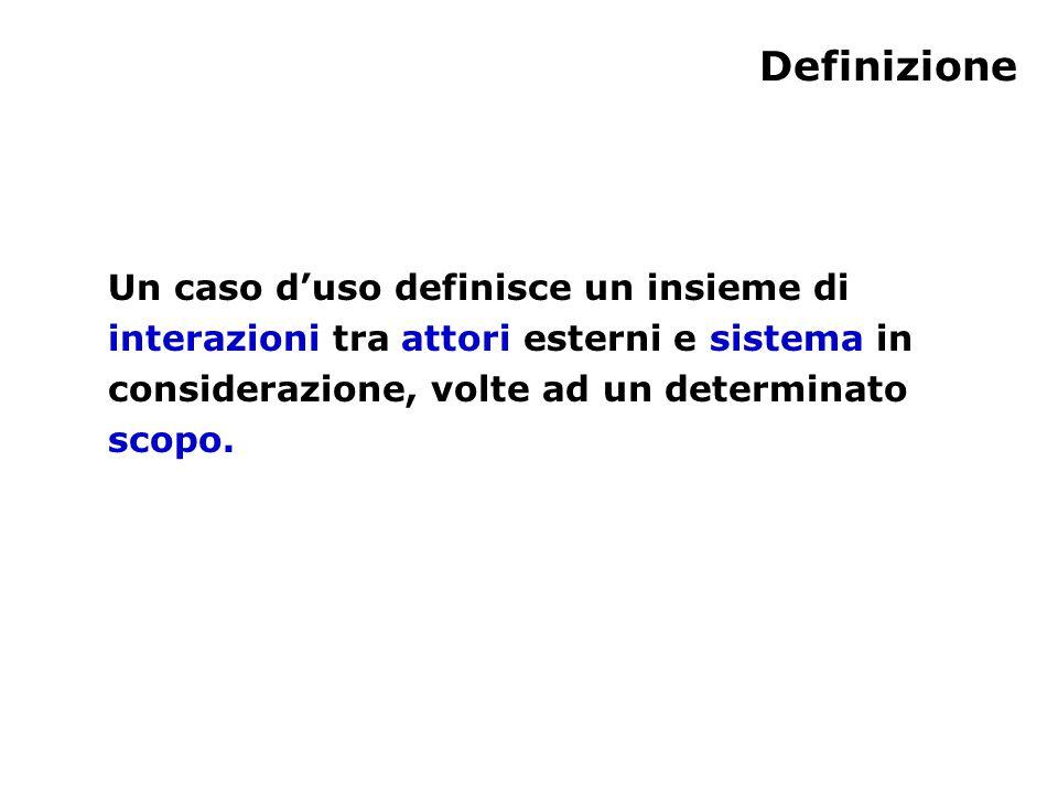 Definizione Un caso d'uso definisce un insieme di interazioni tra attori esterni e sistema in considerazione, volte ad un determinato scopo.