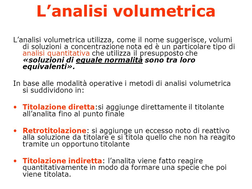 L'analisi volumetrica L'analisi volumetrica utilizza, come il nome suggerisce, volumi di soluzioni a concentrazione nota ed è un particolare tipo di analisi quantitativa che utilizza il presupposto che «soluzioni di eguale normalità sono tra loro equivalenti».