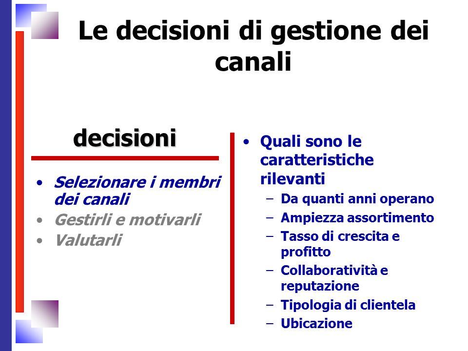 Le decisioni di gestione dei canali Selezionare i membri dei canali Gestirli e motivarli Valutarli Quali sono le caratteristiche rilevanti –Da quanti