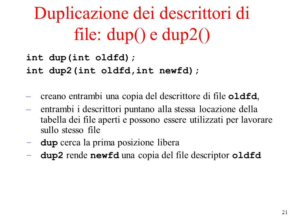21 Duplicazione dei descrittori di file: dup() e dup2() int dup(int oldfd); int dup2(int oldfd,int newfd); –creano entrambi una copia del descrittore di file oldfd, –entrambi i descrittori puntano alla stessa locazione della tabella dei file aperti e possono essere utilizzati per lavorare sullo stesso file –dup cerca la prima posizione libera –dup2 rende newfd una copia del file descriptor oldfd