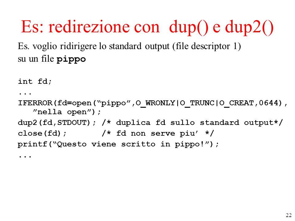 """22 Es: redirezione con dup() e dup2() Es. voglio ridirigere lo standard output (file descriptor 1) su un file pippo int fd;... IFERROR(fd=open(""""pippo"""""""