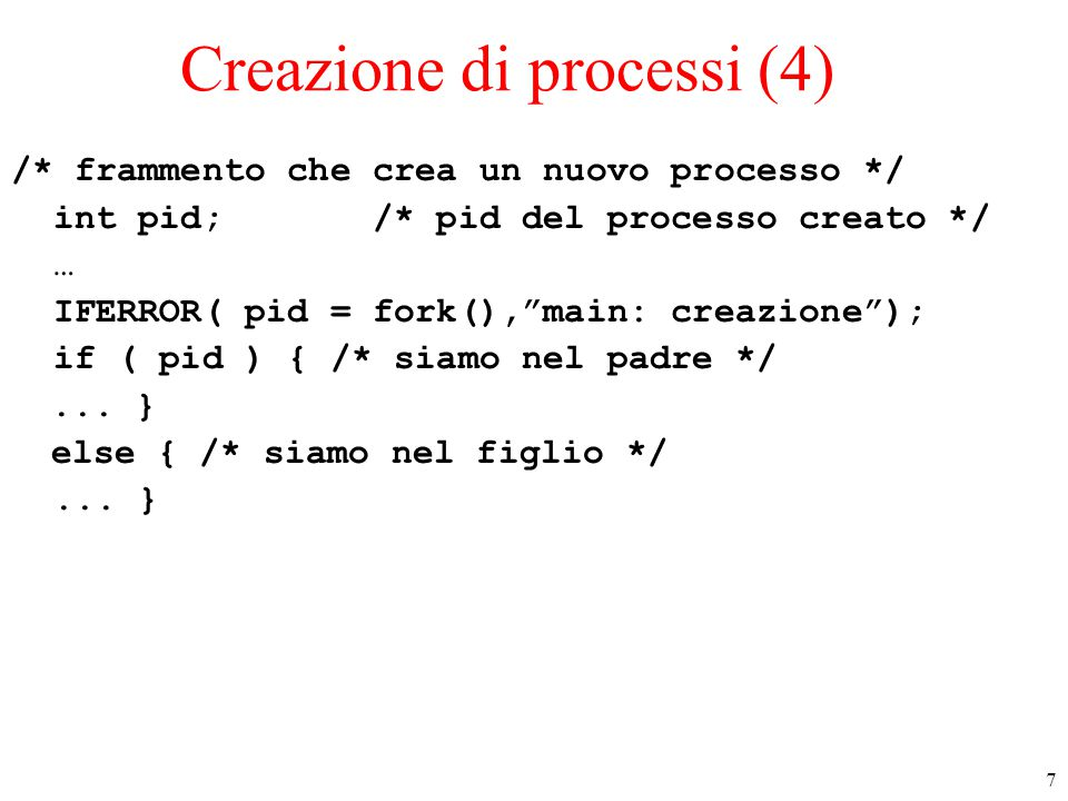 7 Creazione di processi (4) /* frammento che crea un nuovo processo */ int pid; /* pid del processo creato */ … IFERROR( pid = fork(), main: creazione ); if ( pid ) { /* siamo nel padre */...