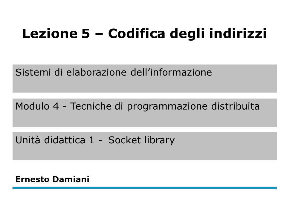 Sistemi di elaborazione dell'informazione Modulo 4 - Tecniche di programmazione distribuita Unità didattica 1 -Socket library Ernesto Damiani Lezione 5 – Codifica degli indirizzi