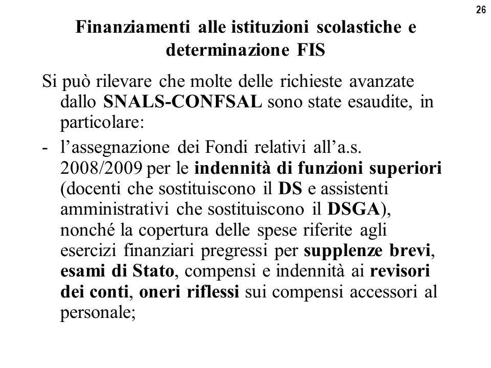 26 Finanziamenti alle istituzioni scolastiche e determinazione FIS Si può rilevare che molte delle richieste avanzate dallo SNALS-CONFSAL sono state esaudite, in particolare: -l'assegnazione dei Fondi relativi all'a.s.