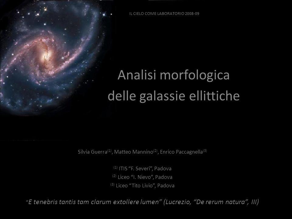 IL CIELO COME LABORATORIO 2008-09 Analisi morfologica delle galassie ellittiche Silvia Guerra (1), Matteo Mannino (2), Enrico Paccagnella (3) (1) ITIS F.