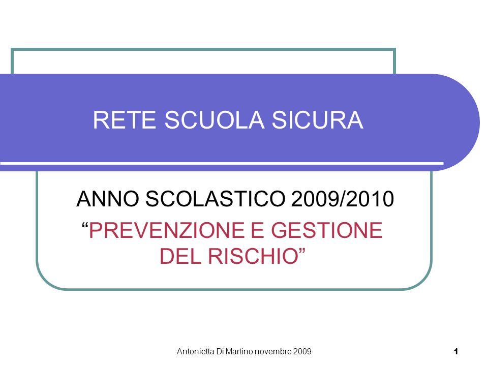 Antonietta Di Martino novembre 2009 1 RETE SCUOLA SICURA ANNO SCOLASTICO 2009/2010 PREVENZIONE E GESTIONE DEL RISCHIO