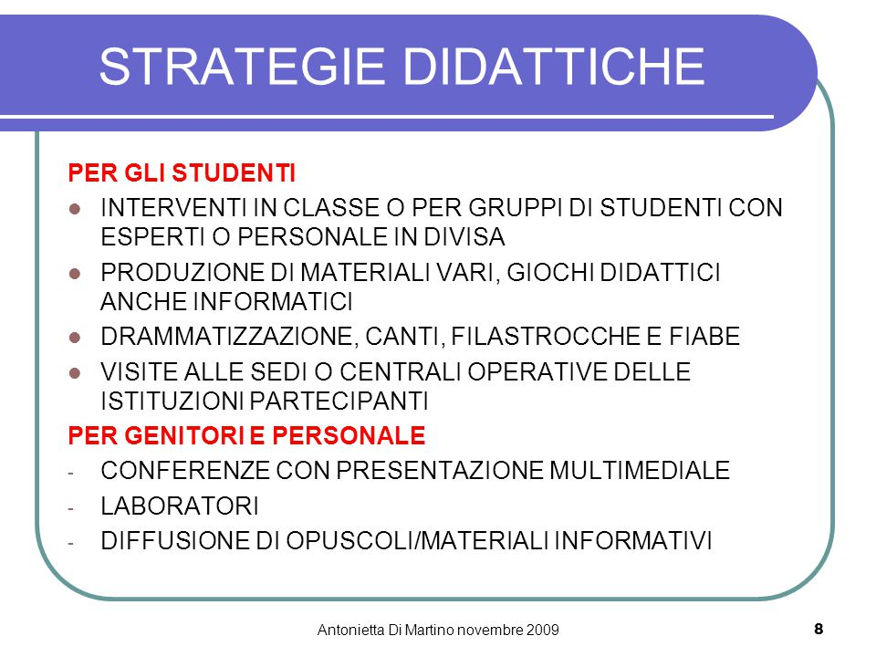 Antonietta Di Martino novembre 20098 STRATEGIE DIDATTICHE PER GLI STUDENTI INTERVENTI IN CLASSE O PER GRUPPI DI STUDENTI CON ESPERTI O PERSONALE IN DIVISA PRODUZIONE DI MATERIALI VARI, GIOCHI DIDATTICI ANCHE INFORMATICI DRAMMATIZZAZIONE, CANTI, FILASTROCCHE E FIABE VISITE ALLE SEDI O CENTRALI OPERATIVE DELLE ISTITUZIONI PARTECIPANTI PER GENITORI E PERSONALE - CONFERENZE CON PRESENTAZIONE MULTIMEDIALE - LABORATORI - DIFFUSIONE DI OPUSCOLI/MATERIALI INFORMATIVI