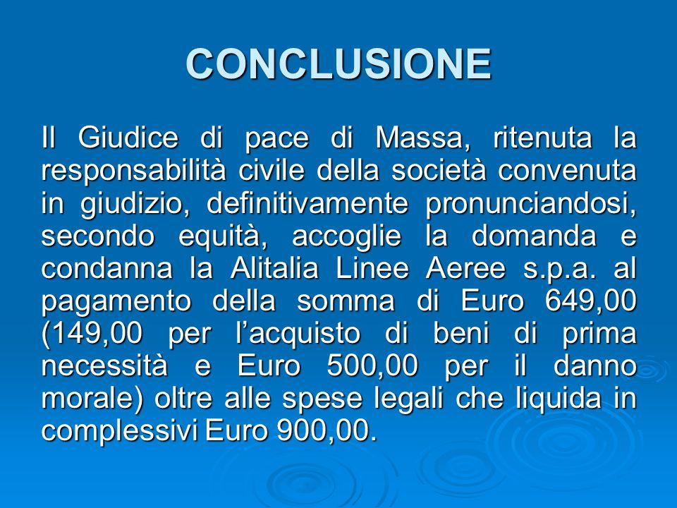 CONCLUSIONE Il Giudice di pace di Massa, ritenuta la responsabilità civile della società convenuta in giudizio, definitivamente pronunciandosi, secondo equità, accoglie la domanda e condanna la Alitalia Linee Aeree s.p.a.
