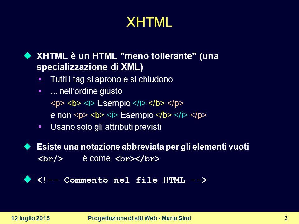 12 luglio 2015Progettazione di siti Web - Maria Simi3 XHTML  XHTML è un HTML meno tollerante (una specializzazione di XML)  Tutti i tag si aprono e si chiudono ...