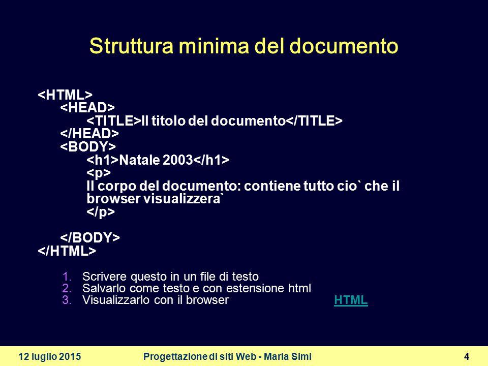 12 luglio 2015Progettazione di siti Web - Maria Simi4 Struttura minima del documento Il titolo del documento Natale 2003 Il corpo del documento: contiene tutto cio` che il browser visualizzera` 1.Scrivere questo in un file di testo 2.Salvarlo come testo e con estensione html 3.Visualizzarlo con il browser HTMLHTML