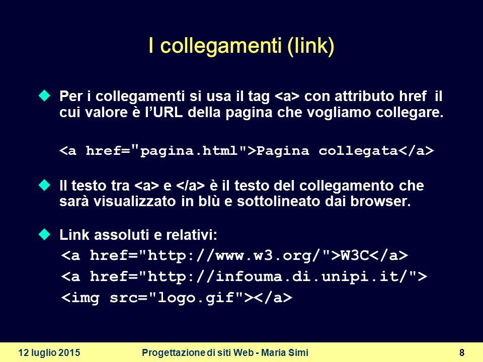 12 luglio 2015Progettazione di siti Web - Maria Simi8 I collegamenti (link)  Per i collegamenti si usa il tag con attributo href il cui valore è l'URL della pagina che vogliamo collegare.