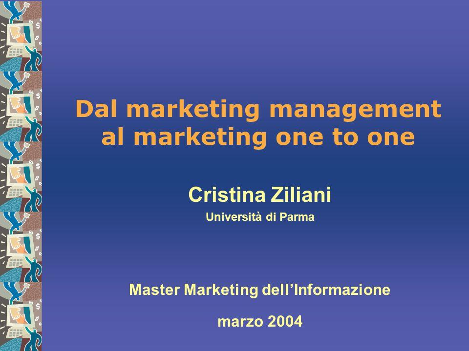 Dal marketing management al marketing one to one Cristina Ziliani Università di Parma Master Marketing dell'Informazione marzo 2004