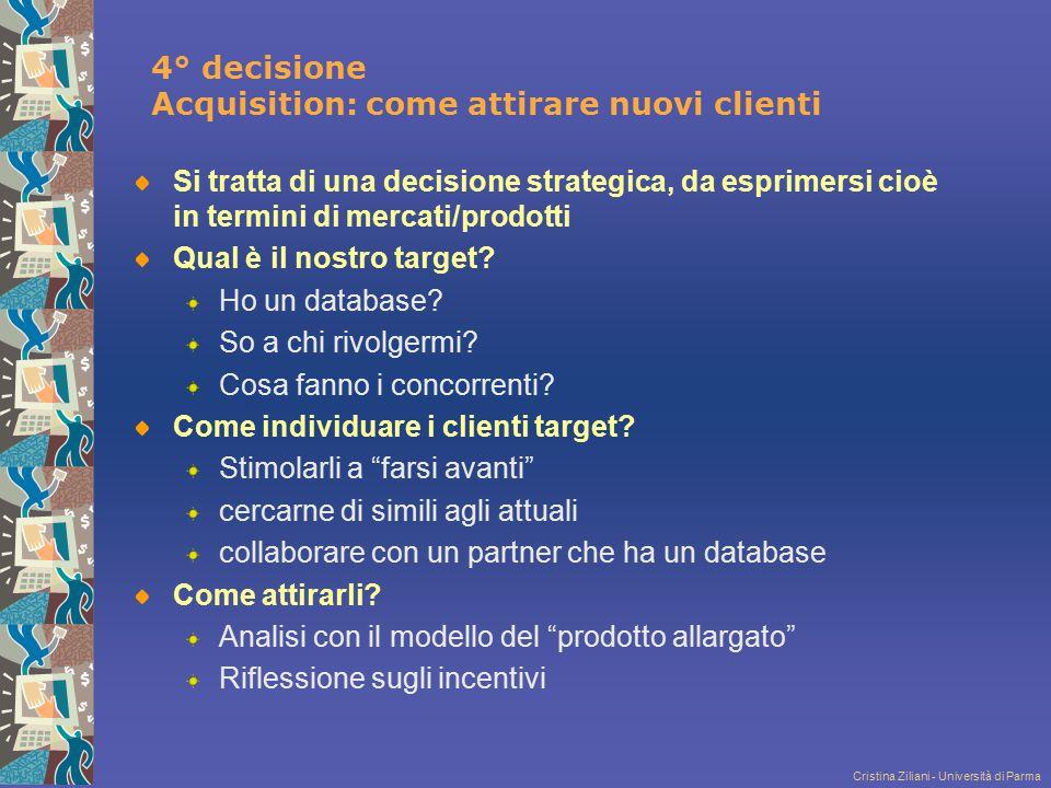 Cristina Ziliani - Università di Parma 4° decisione Acquisition: come attirare nuovi clienti Si tratta di una decisione strategica, da esprimersi cioè