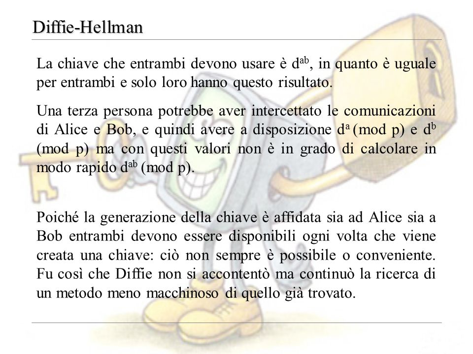 Diffie-Hellman La chiave che entrambi devono usare è d ab, in quanto è uguale per entrambi e solo loro hanno questo risultato. Una terza persona potre