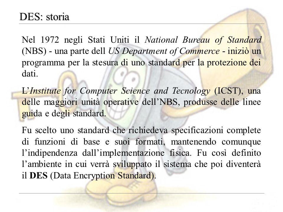 DES: storia Nel 1972 negli Stati Uniti il National Bureau of Standard (NBS) - una parte dell US Department of Commerce - iniziò un programma per la st