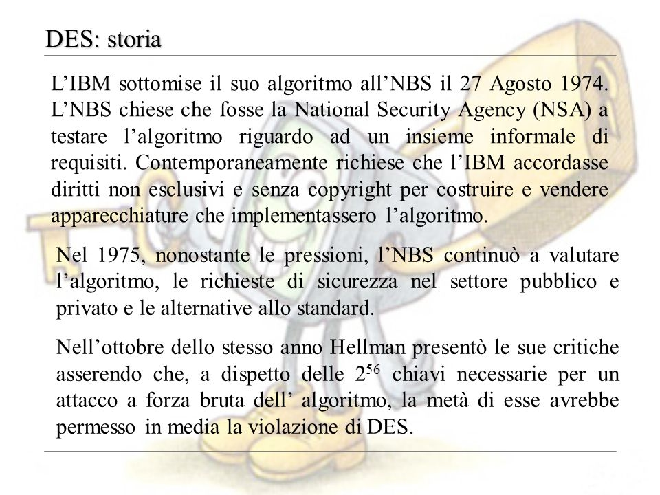 DES: storia L'IBM sottomise il suo algoritmo all'NBS il 27 Agosto 1974. L'NBS chiese che fosse la National Security Agency (NSA) a testare l'algoritmo