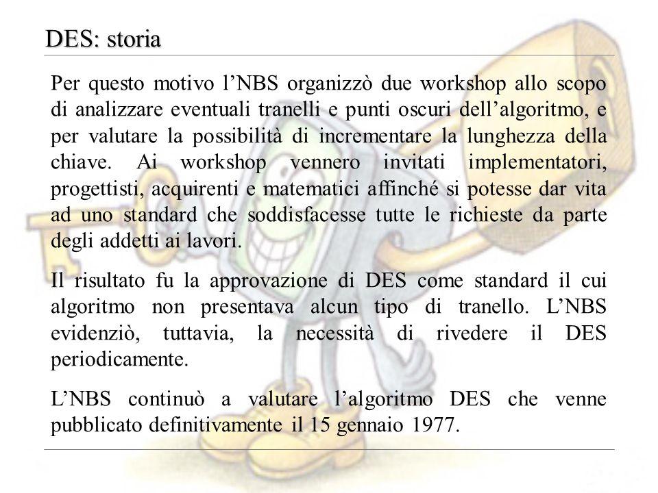 DES: storia Successivamente l'RSA Data Security (fondata nel 1982 da Rivest, Shamir e Adleman, gli autori dell'RSA), indisse delle vere e proprie gare, dette challenges, per rompere il DES.