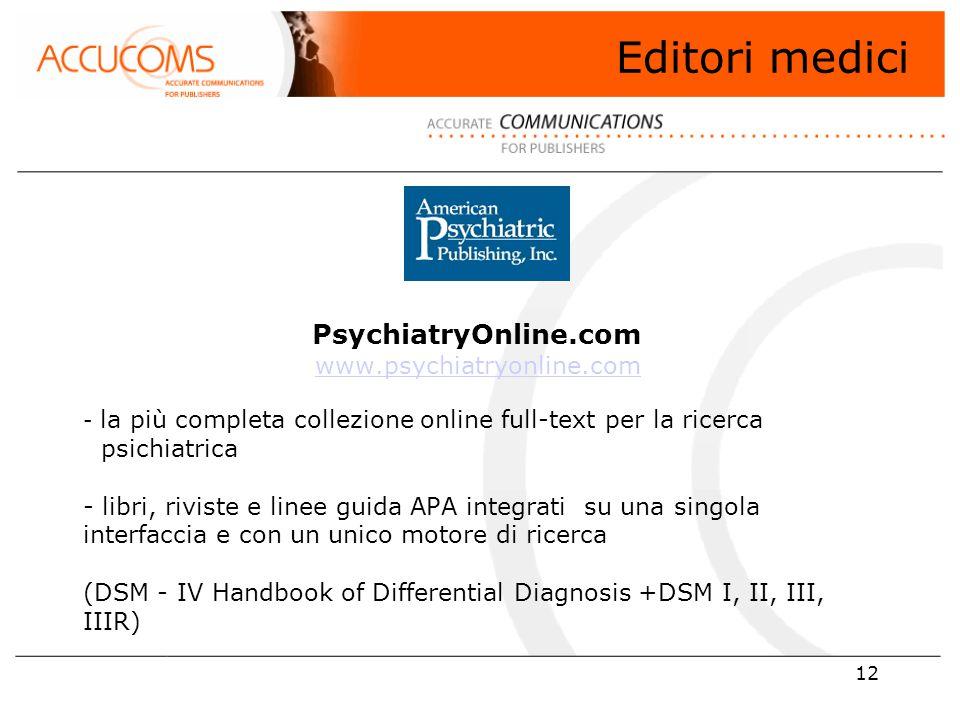 12 PsychiatryOnline.com www.psychiatryonline.com - la più completa collezione online full-text per la ricerca..psichiatrica - libri, riviste e linee guida APA integrati su una singola interfaccia e con un unico motore di ricerca (DSM - IV Handbook of Differential Diagnosis +DSM I, II, III, IIIR) www.psychiatryonline.com Editori medici