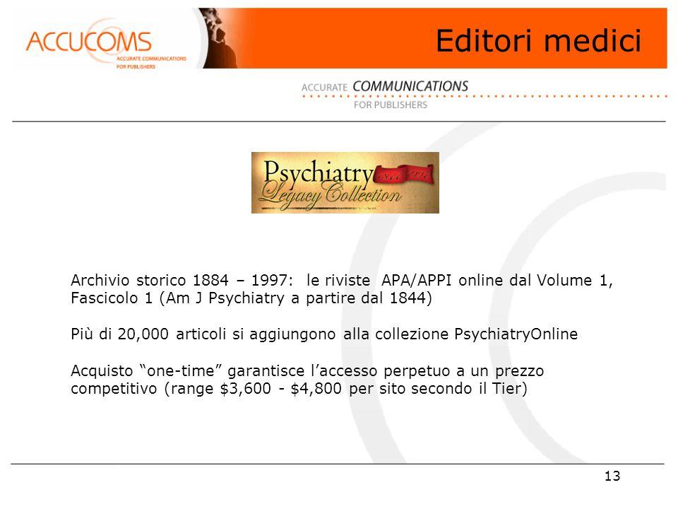 13 Archivio storico 1884 – 1997: le riviste APA/APPI online dal Volume 1, Fascicolo 1 (Am J Psychiatry a partire dal 1844) Più di 20,000 articoli si aggiungono alla collezione PsychiatryOnline Acquisto one-time garantisce l'accesso perpetuo a un prezzo competitivo (range $3,600 - $4,800 per sito secondo il Tier) Editori medici