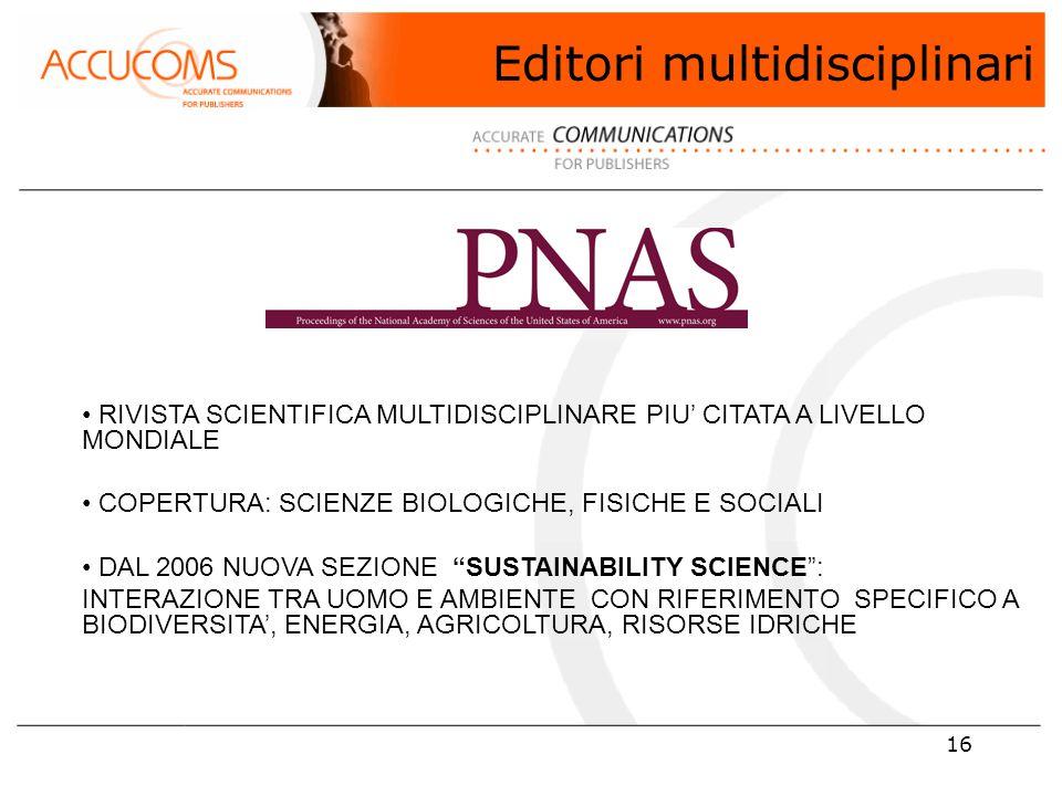 16 RIVISTA SCIENTIFICA MULTIDISCIPLINARE PIU' CITATA A LIVELLO MONDIALE COPERTURA: SCIENZE BIOLOGICHE, FISICHE E SOCIALI DAL 2006 NUOVA SEZIONE SUSTAINABILITY SCIENCE : INTERAZIONE TRA UOMO E AMBIENTE CON RIFERIMENTO SPECIFICO A BIODIVERSITA', ENERGIA, AGRICOLTURA, RISORSE IDRICHE Editori multidisciplinari