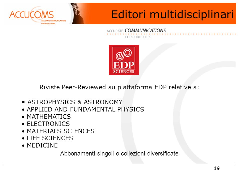 19 Riviste Peer-Reviewed su piattaforma EDP relative a: ASTROPHYSICS & ASTRONOMY APPLIED AND FUNDAMENTAL PHYSICS MATHEMATICS ELECTRONICS MATERIALS SCIENCES LIFE SCIENCES MEDICINE Abbonamenti singoli o collezioni diversificate Editori multidisciplinari
