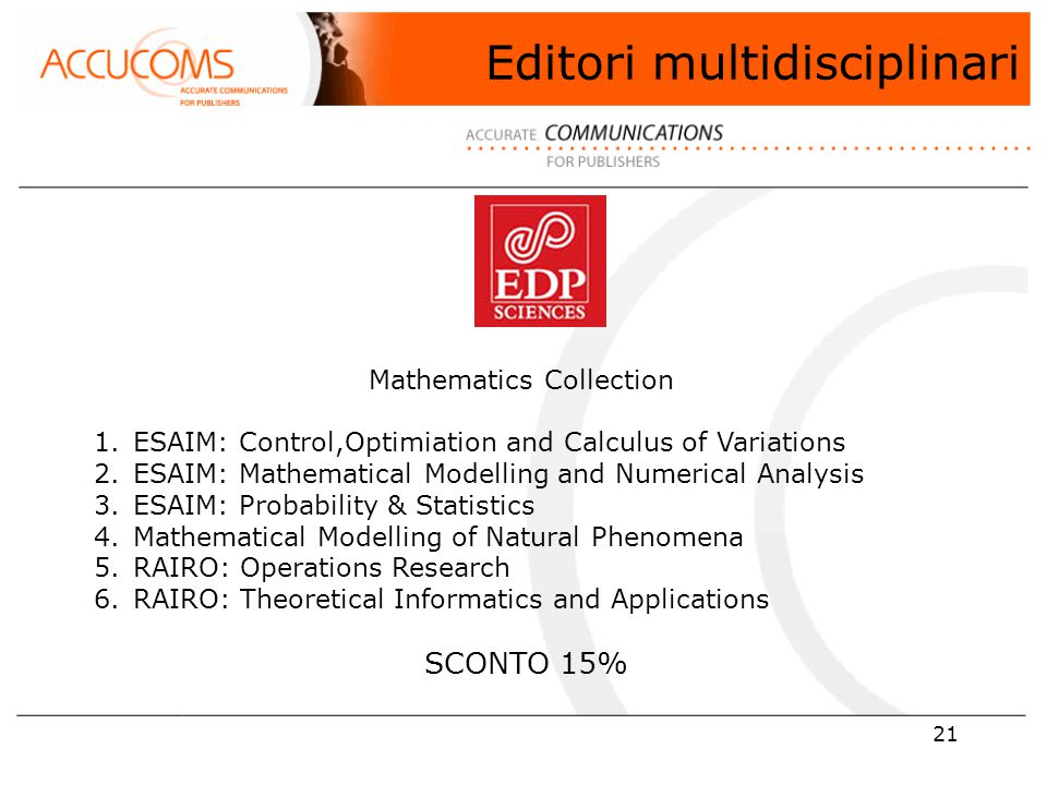 21 Mathematics Collection 1.ESAIM: Control,Optimiation and Calculus of Variations 2.ESAIM: Mathematical Modelling and Numerical Analysis 3.ESAIM: Probability & Statistics 4.Mathematical Modelling of Natural Phenomena 5.RAIRO: Operations Research 6.RAIRO: Theoretical Informatics and Applications SCONTO 15% Editori multidisciplinari